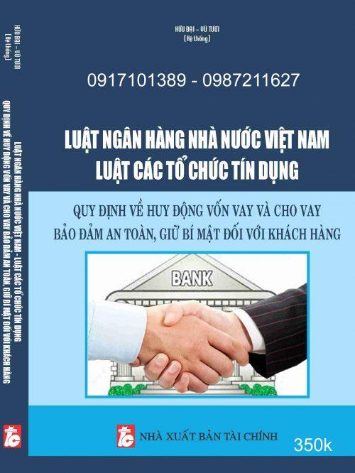Luật Ngân hàng Nhà nước Việt Nam – Luật Các tổ chức tín dụng – Quy định về huy động vốn vay và cho vay bảo đảm an toàn, giữ bí mật đối với khách hàng.